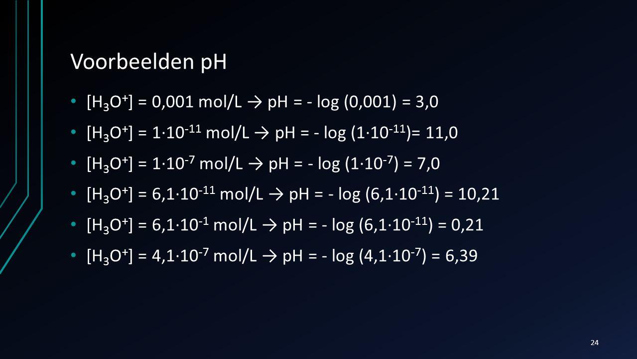 Voorbeelden pH [H3O+] = 0,001 mol/L → pH = - log (0,001) = 3,0